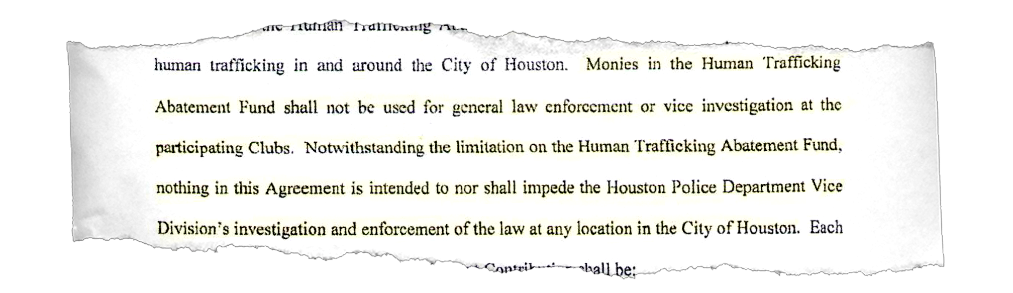 """Monies in the Human Trafficking Abatement Fund shall not be used for general law enforcement or vice investigation at the participating Clubs. Notwithstanding the limitation on the Human Trafficking Abatement Fund, nothing in this Agreement is intended to nor shall impede the Houston Police Department Vice Division's investigation and enforcement of the law at any location in the City of Houston."""""""